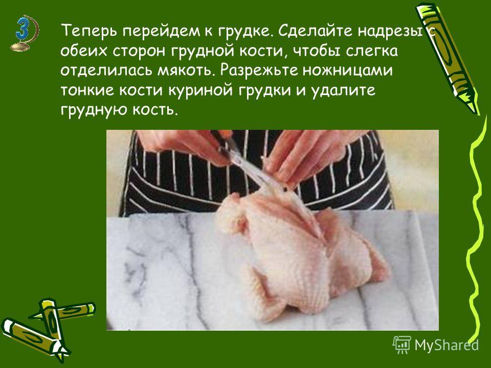 Теперь перейдем к грудке. Сделайте надрезы с обеих сторон грудной кости, чтобы слегка отделилась мякоть. Разрежьте ножницами тонкие кости куриной грудки и удалите грудную кость.