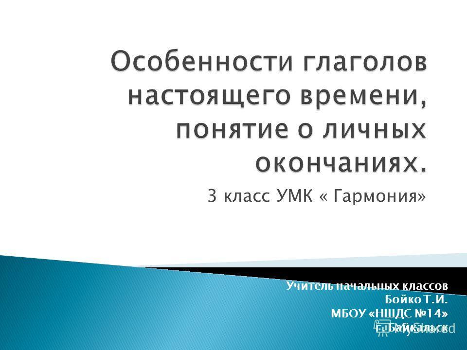3 класс УМК « Гармония» Учитель начальных классов Бойко Т.И. МБОУ «НШДС 14» г. Байкальск