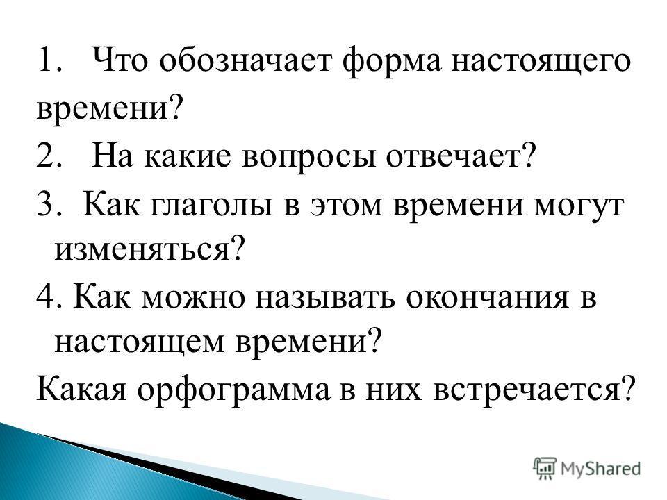 1. Что обозначает форма настоящего времени? 2. На какие вопросы отвечает? 3. Как глаголы в этом времени могут изменяться? 4. Как можно называть окончания в настоящем времени? Какая орфограмма в них встречается?
