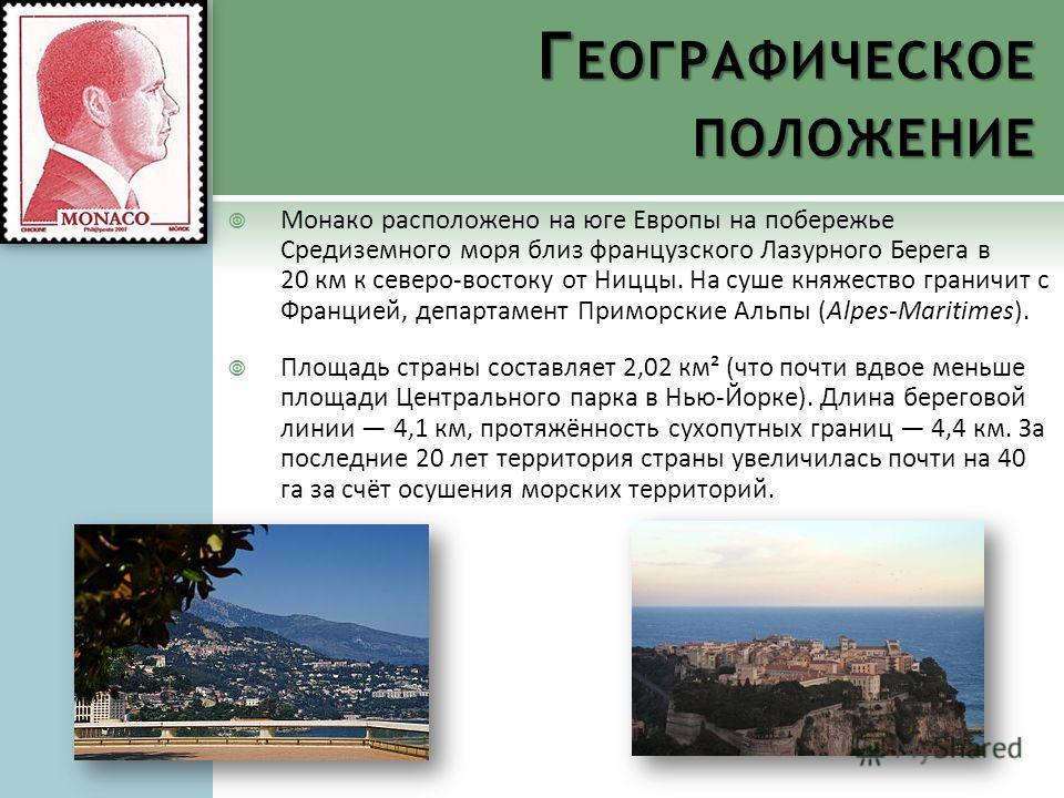 Г ЕОГРАФИЧЕСКОЕ ПОЛОЖЕНИЕ Монако расположено на юге Европы на побережье Средиземного моря близ французского Лазурного Берега в 20 км к северо-востоку от Ниццы. На суше княжество граничит с Францией, департамент Приморские Альпы (Alpes-Maritimes). Пло