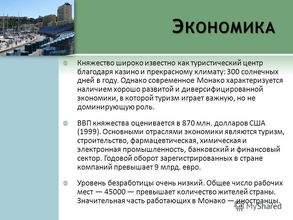 Э КОНОМИКА Княжество широко известно как туристический центр благодаря казино и прекрасному климату: 300 солнечных дней в году. Однако современное Монако характеризуется наличием хорошо развитой и диверсифицированной экономики, в которой туризм играе
