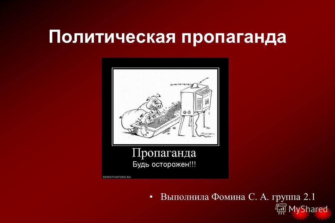 Политическая пропаганда Выполнила Фомина С. А. группа 2.1