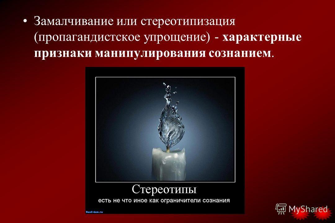 Замалчивание или стереотипизация (пропагандистское упрощение) - характерные признаки манипулирования сознанием.
