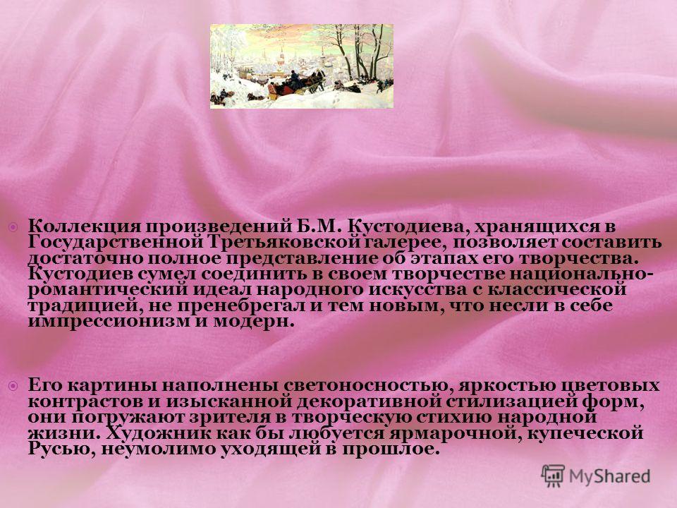 Коллекция произведений Б.М. Кустодиева, хранящихся в Государственной Третьяковской галерее, позволяет составить достаточно полное представление об этапах его творчества. Кустодиев сумел соединить в своем творчестве национально- романтический идеал на