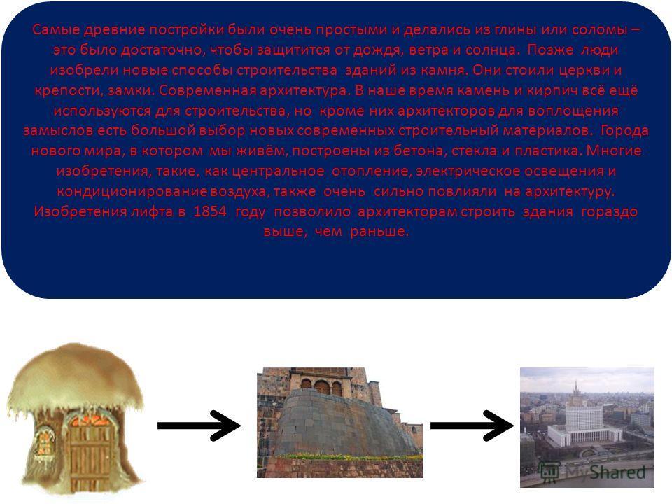 Самые древние постройки были очень простыми и делались из глины или соломы – это было достаточно, чтобы защитится от дождя, ветра и солнца. Позже люди изобрели новые способы строительства зданий из камня. Они стоили церкви и крепости, замки. Современ