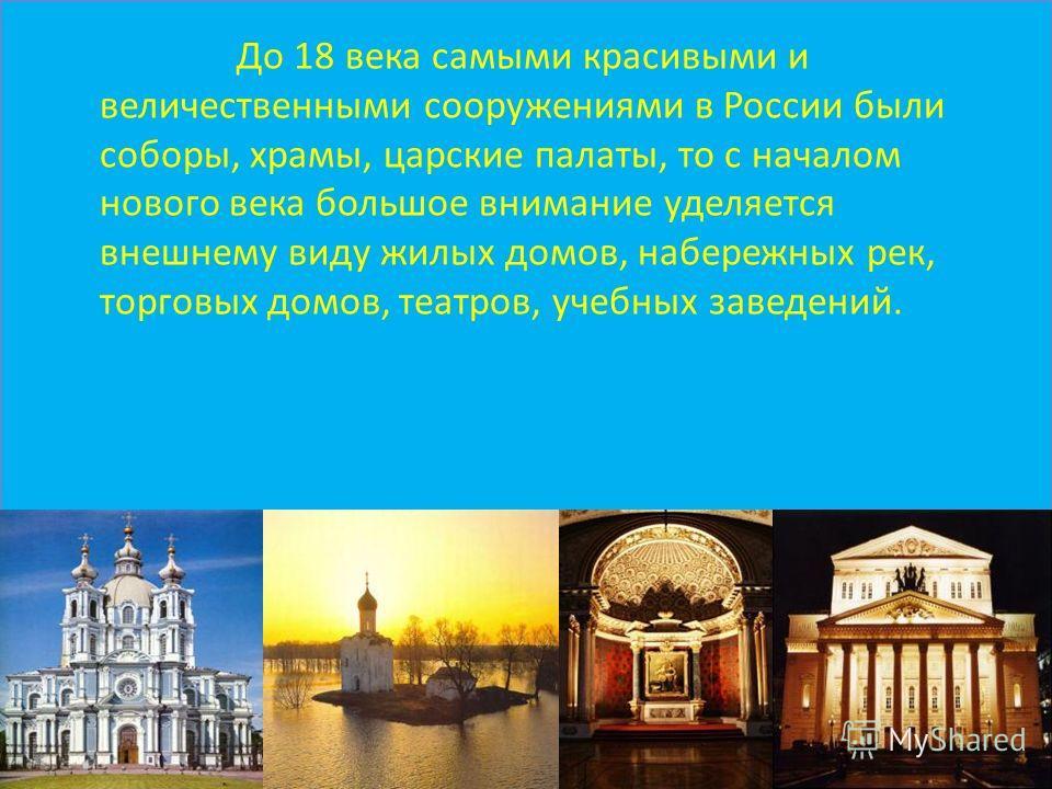 До 18 века самыми красивыми и величественными сооружениями в России были соборы, храмы, царские палаты, то с началом нового века большое внимание уделяется внешнему виду жилых домов, набережных рек, торговых домов, театров, учебных заведений.
