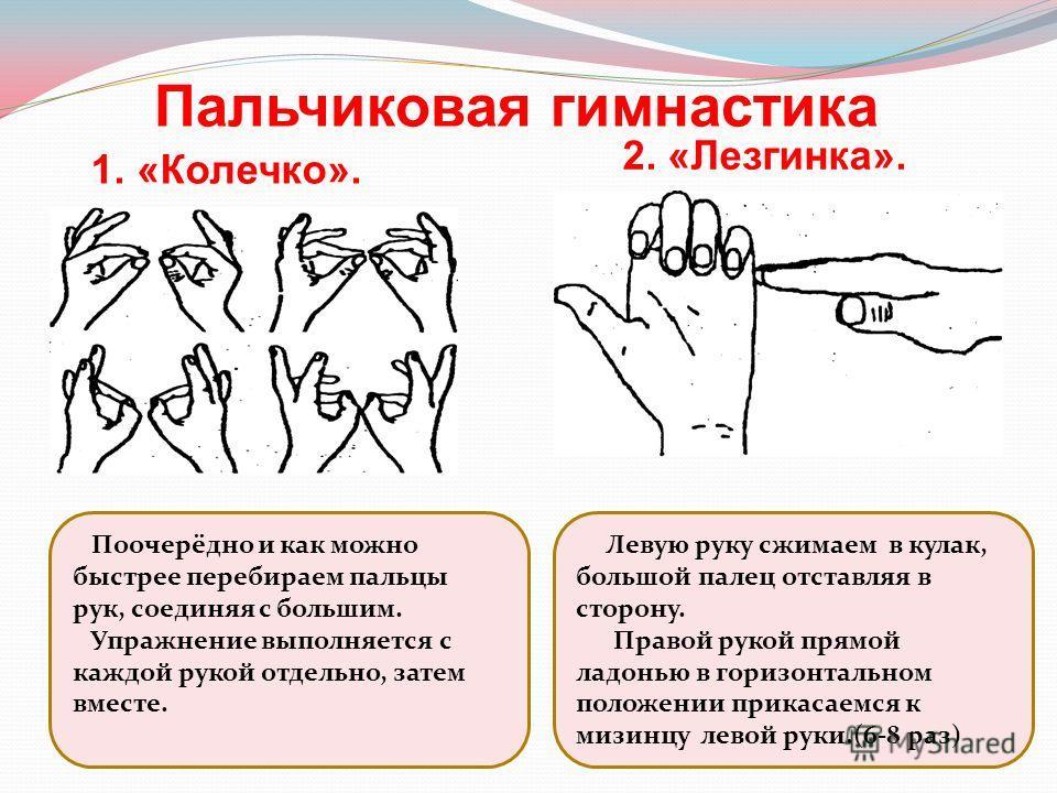 1. «Колечко». 2. «Лезгинка». Пальчиковая гимнастика Поочерёдно и как можно быстрее перебираем пальцы рук, соединяя с большим. Упражнение выполняется с каждой рукой отдельно, затем вместе. Левую руку сжимаем в кулак, большой палец отставляя в сторону.