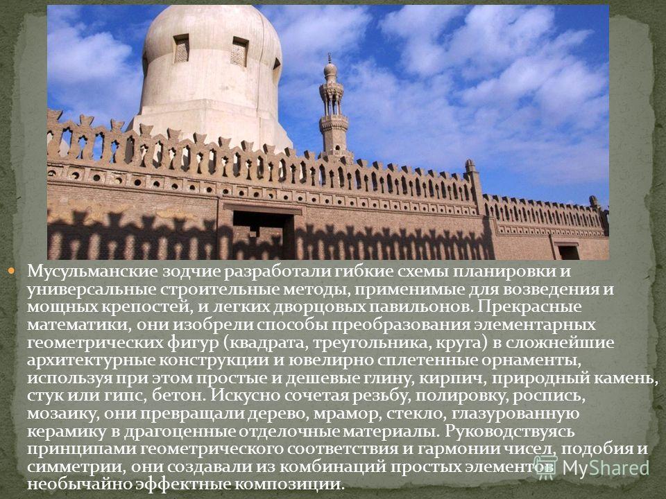 Мусульманские зодчие разработали гибкие схемы планировки и универсальные строительные методы, применимые для возведения и мощных крепостей, и легких дворцовых павильонов. Прекрасные математики, они изобрели способы преобразования элементарных геометр