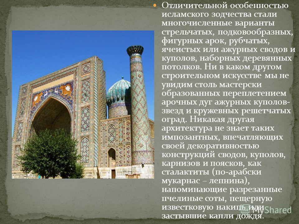 Отличительной особенностью исламского зодчества стали многочисленные варианты стрельчатых, подковообразных, фигурных арок, рубчатых, ячеистых или ажурных сводов и куполов, наборных деревянных потолков. Ни в каком другом строительном искусстве мы не у