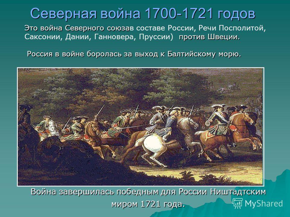Северная война 1700-1721 годов Война завершилась победным для России Ништадтским миром 1721 года. Это война Северного союза против Швеции. Это война Северного союзав составе России, Речи Посполитой, Саксонии, Дании, Ганновера, Пруссии) против Швеции.