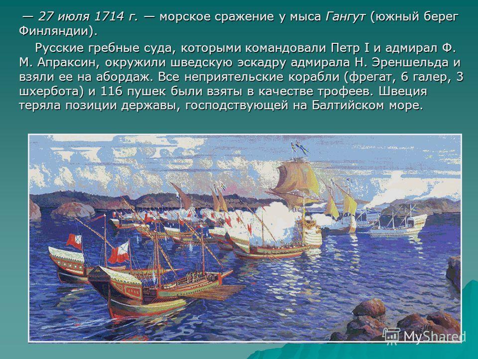 27 июля 1714 г. морское сражение у мыса Гангут (южный берег Финляндии). 27 июля 1714 г. морское сражение у мыса Гангут (южный берег Финляндии). Русские гребные суда, которыми командовали Петр I и адмирал Ф. М. Апраксин, окружили шведскую эскадру адми