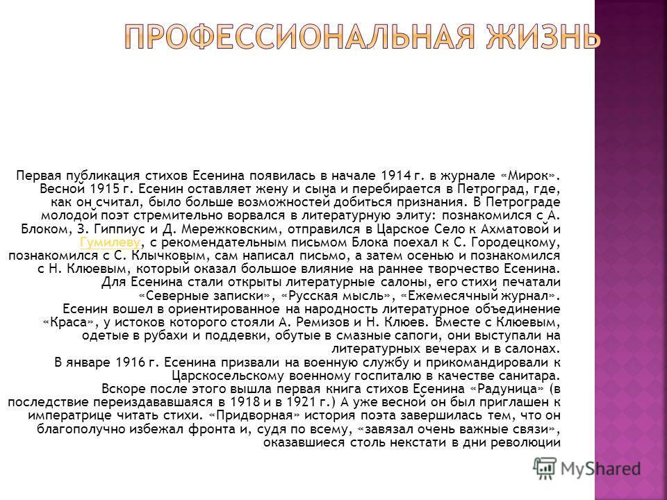 Первая публикация стихов Есенина появилась в начале 1914 г. в журнале «Мирок». Весной 1915 г. Есенин оставляет жену и сына и перебирается в Петроград, где, как он считал, было больше возможностей добиться признания. В Петрограде молодой поэт стремите
