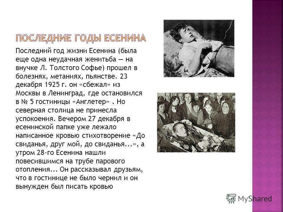 Последний год жизни Есенина (была еще одна неудачная женитьба на внучке Л. Толстого Софье) прошел в болезнях, метаниях, пьянстве. 23 декабря 1925 г. он «сбежал» из Москвы в Ленинград, где остановился в 5 гостиницы «Англетер». Но северная столица не п