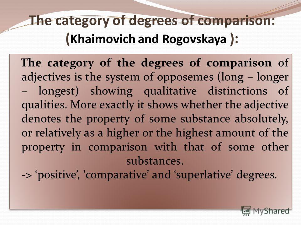 The category of degrees of comparison: ( Khaimovich and Rogovskaya ): The category of the degrees of comparison of adjectives is the system of opposemes (long – longer – longest) showing qualitative distinctions of qualities. More exactly it shows wh