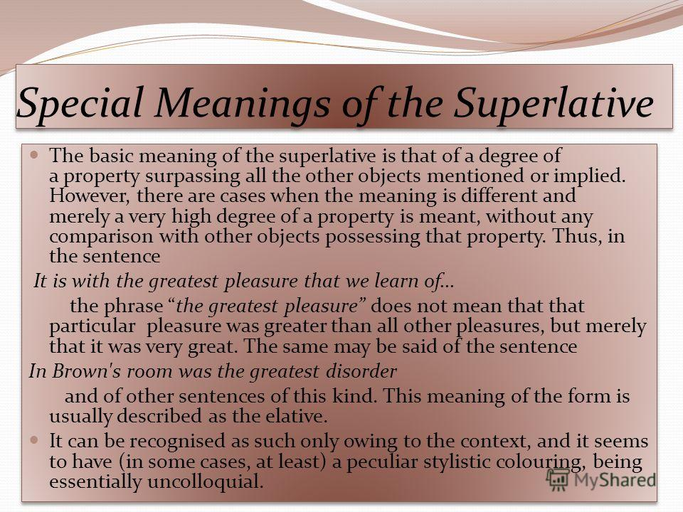 Special Meanings of the Superlative The basic meaning of the superlative is that of a degree of a property surpassing all the other objects mentioned or implied. However, there are cases when the meaning is different and merely a very high degree of
