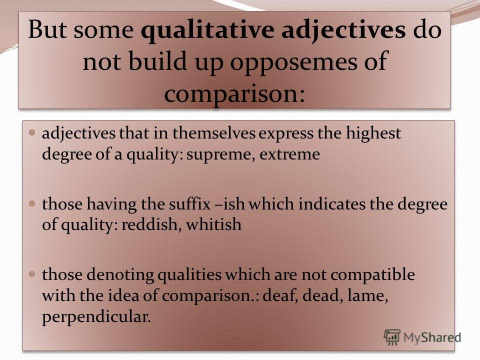 But some qualitative adjectives do not build up opposemes of comparison: adjectives that in themselves express the highest degree of a quality: supreme, extreme those having the suffix –ish which indicates the degree of quality: reddish, whitish thos