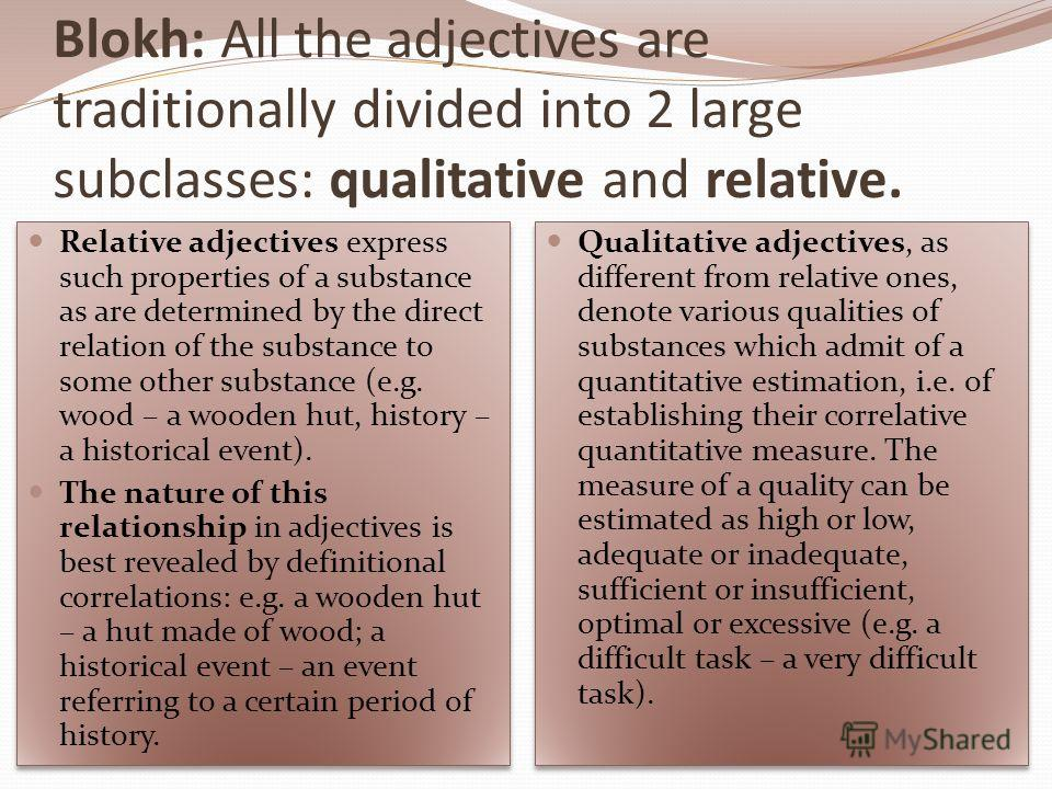 Blokh: All the adjectives are traditionally divided into 2 large subclasses: qualitative and relative. Relative adjectives express such properties of a substance as are determined by the direct relation of the substance to some other substance (e.g.