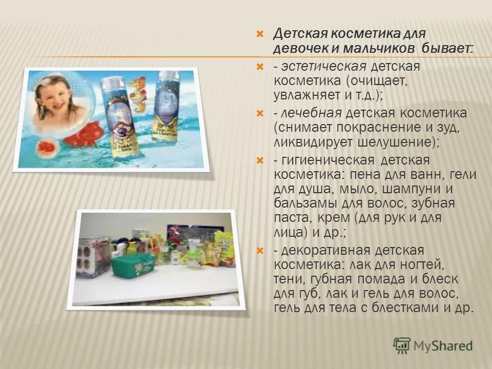 Детская косметика для девочек и мальчиков бывает: - эстетическая детская косметика (очищает, увлажняет и т.д.); - лечебная детская косметика (снимает покраснение и зуд, ликвидирует шелушение); - гигиеническая детская косметика: пена для ванн, гели дл