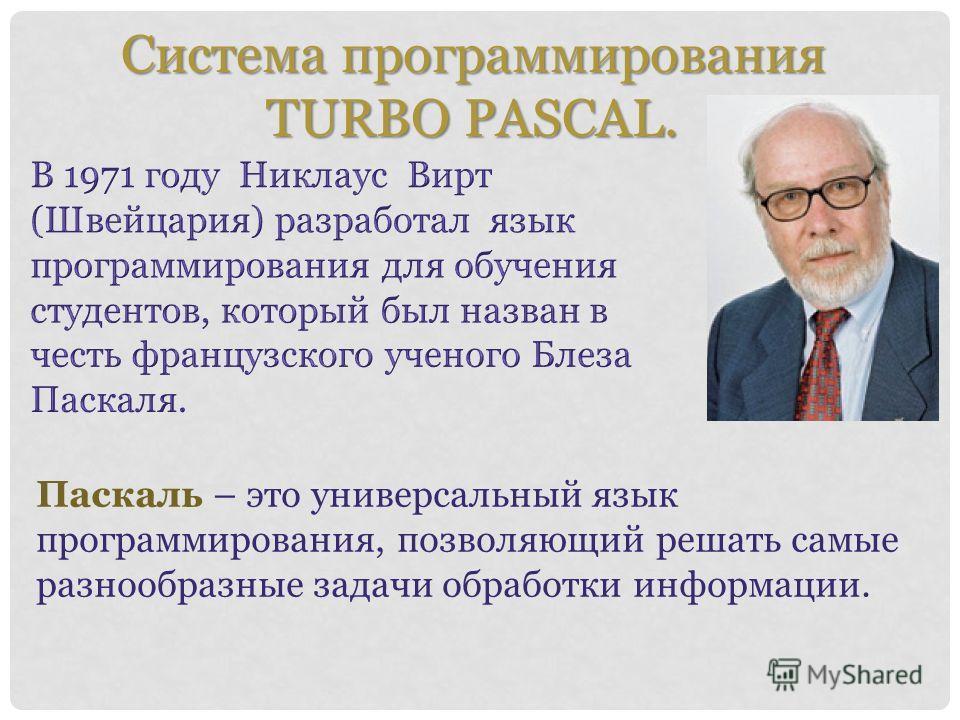 Система программирования TURBO PASCAL. Система программирования TURBO PASCAL. Паскаль – это универсальный язык программирования, позволяющий решать самые разнообразные задачи обработки информации.