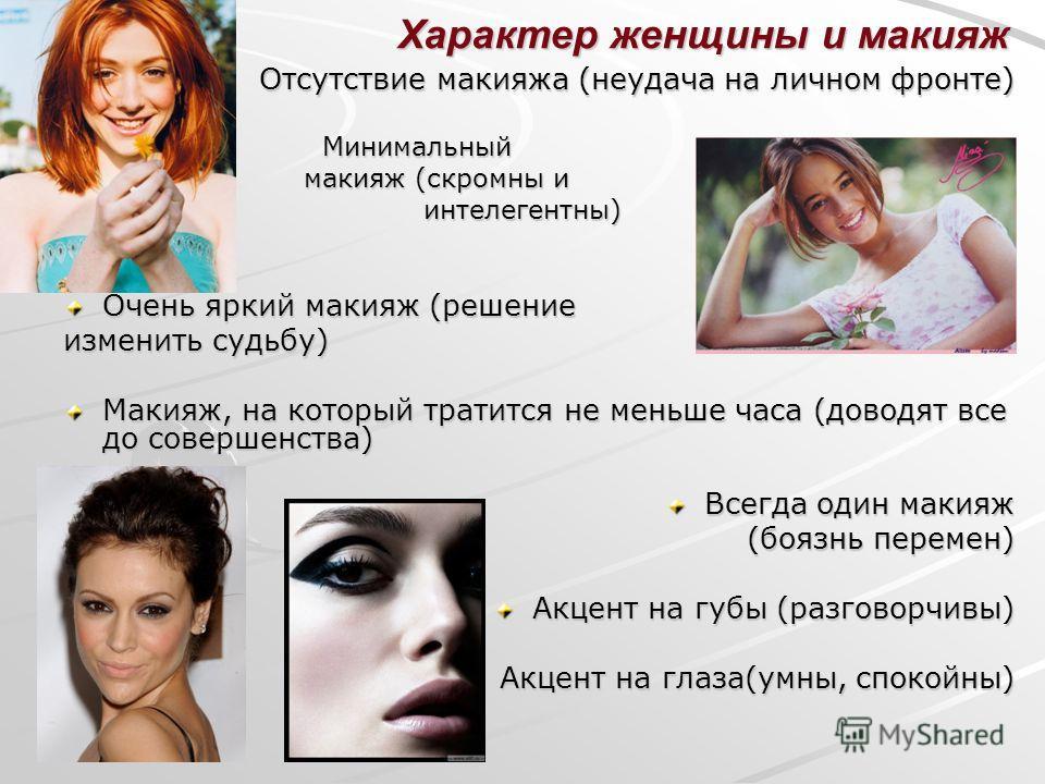 Характер женщины и макияж Отсутствие макияжа (неудача на личном фронте) Минимальный Минимальный макияж (скромны и макияж (скромны и интелегентны) интелегентны) Очень яркий макияж (решение изменить судьбу) Макияж, на который тратится не меньше часа (д