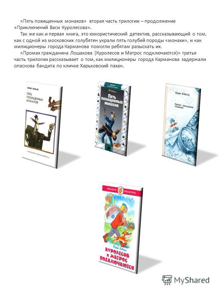 «Пять похищенных монахов» вторая часть трилогии – продолжение «Приключений Васи Куролесова». Так же как и первая книга, это юмористический детектив, рассказывающий о том, как с одной из московских голубятен украли пять голубей породы «монахи», и как