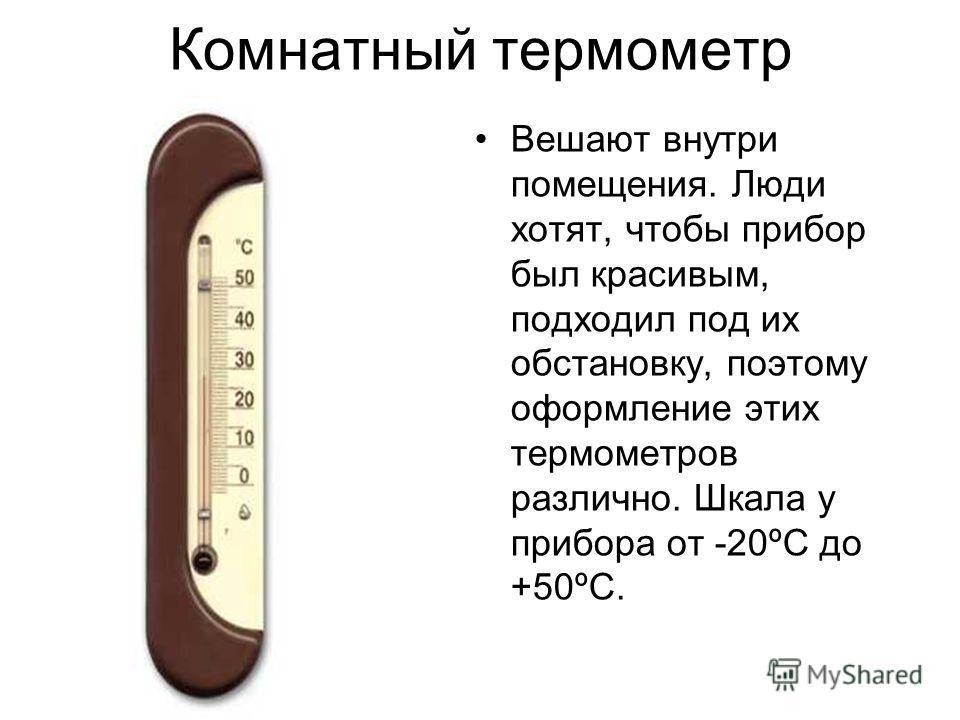 Комнатный термометр Вешают внутри помещения. Люди хотят, чтобы прибор был красивым, подходил под их обстановку, поэтому оформление этих термометров различно. Шкала у прибора от -20ºC до +50ºC.