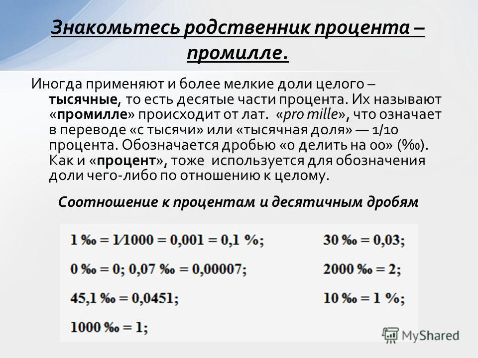 Иногда применяют и более мелкие доли целого – тысячные, то есть десятые части процента. Их называют «промилле» происходит от лат. «pro mille», что означает в переводе «с тысячи» или «тысячная доля» 1/10 процента. Обозначается дробью «0 делить на 00»