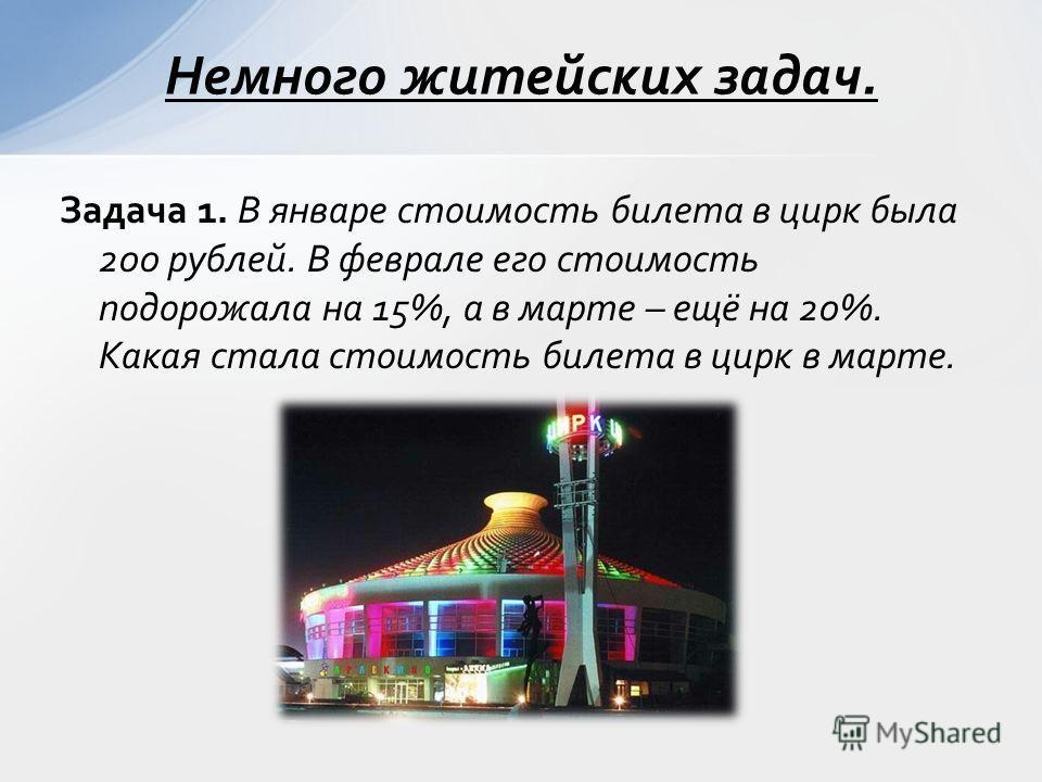 Задача 1. В январе стоимость билета в цирк была 200 рублей. В феврале его стоимость подорожала на 15%, а в марте – ещё на 20%. Какая стала стоимость билета в цирк в марте. Немного житейских задач.