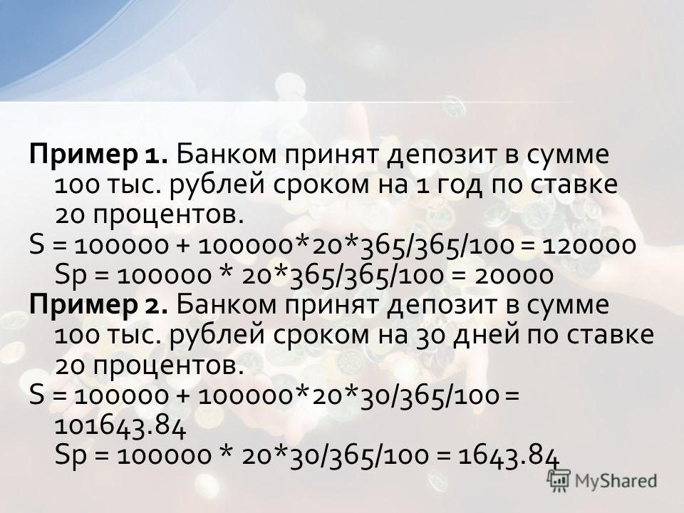 Пример 1. Банком принят депозит в сумме 100 тыс. рублей сроком на 1 год по ставке 20 процентов. S = 100000 + 100000*20*365/365/100 = 120000 Sp = 100000 * 20*365/365/100 = 20000 Пример 2. Банком принят депозит в сумме 100 тыс. рублей сроком на 30 дней