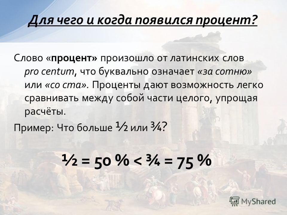 Слово «процент» произошло от латинских слов pro centum, что буквально означает «за сотню» или «со ста». Проценты дают возможность легко сравнивать между собой части целого, упрощая расчёты. Пример: Что больше ½ или ¾? Для чего и когда появился процен