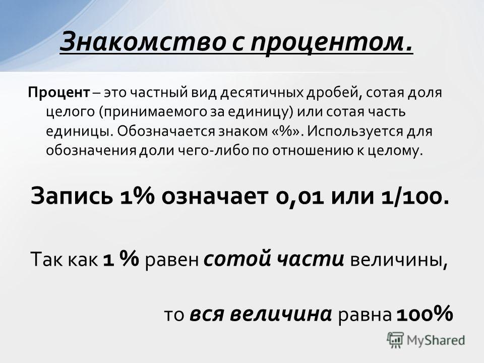 Процент – это частный вид десятичных дробей, сотая доля целого (принимаемого за единицу) или сотая часть единицы. Обозначается знаком «%». Используется для обозначения доли чего-либо по отношению к целому. Запись 1% означает 0,01 или 1/100. Так как 1
