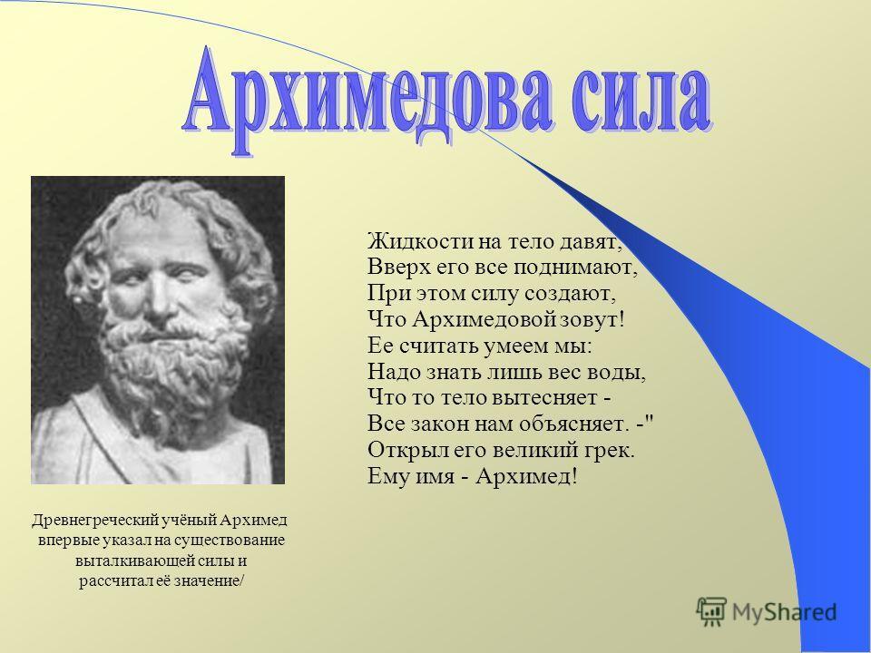 Жидкости на тело давят, Вверх его все поднимают, При этом силу создают, Что Архимедовой зовут! Ее считать умеем мы: Надо знать лишь вес воды, Что то тело вытесняет - Все закон нам объясняет. -