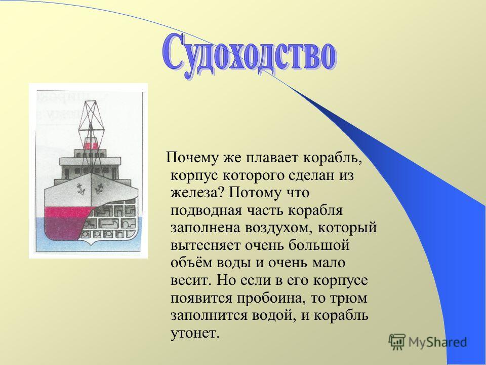 Почему же плавает корабль, корпус которого сделан из железа? Потому что подводная часть корабля заполнена воздухом, который вытесняет очень большой объём воды и очень мало весит. Но если в его корпусе появится пробоина, то трюм заполнится водой, и ко