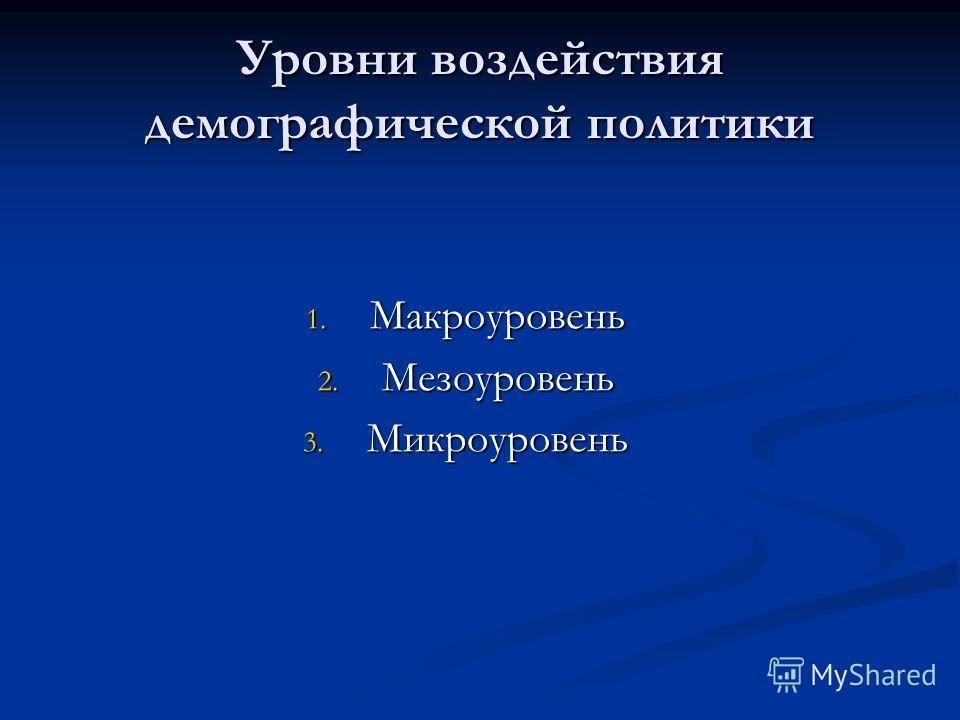 Уровни воздействия демографической политики 1. Макроуровень 2. Мезоуровень 3. Микроуровень
