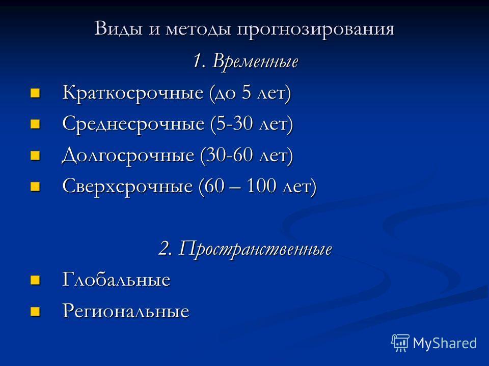 Виды и методы прогнозирования 1. Временные Краткосрочные (до 5 лет) Краткосрочные (до 5 лет) Среднесрочные (5-30 лет) Среднесрочные (5-30 лет) Долгосрочные (30-60 лет) Долгосрочные (30-60 лет) Сверхсрочные (60 – 100 лет) Сверхсрочные (60 – 100 лет) 2