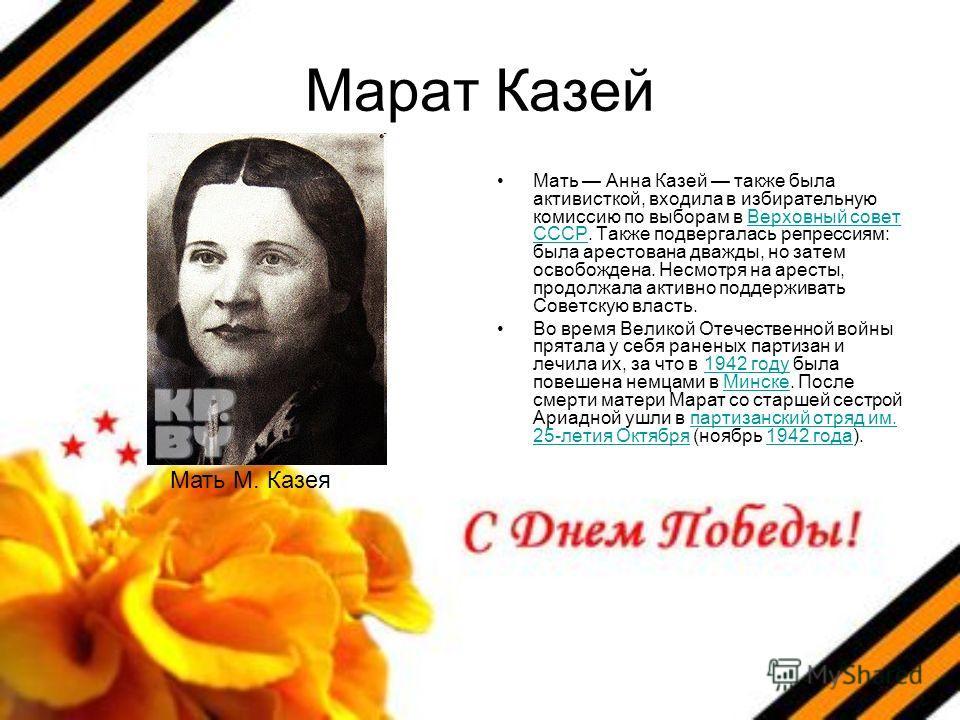 Марат Казей Мать Анна Казей также была активисткой, входила в избирательную комиссию по выборам в Верховный совет СССР. Также подвергалась репрессиям: была арестована дважды, но затем освобождена. Несмотря на аресты, продолжала активно поддерживать С