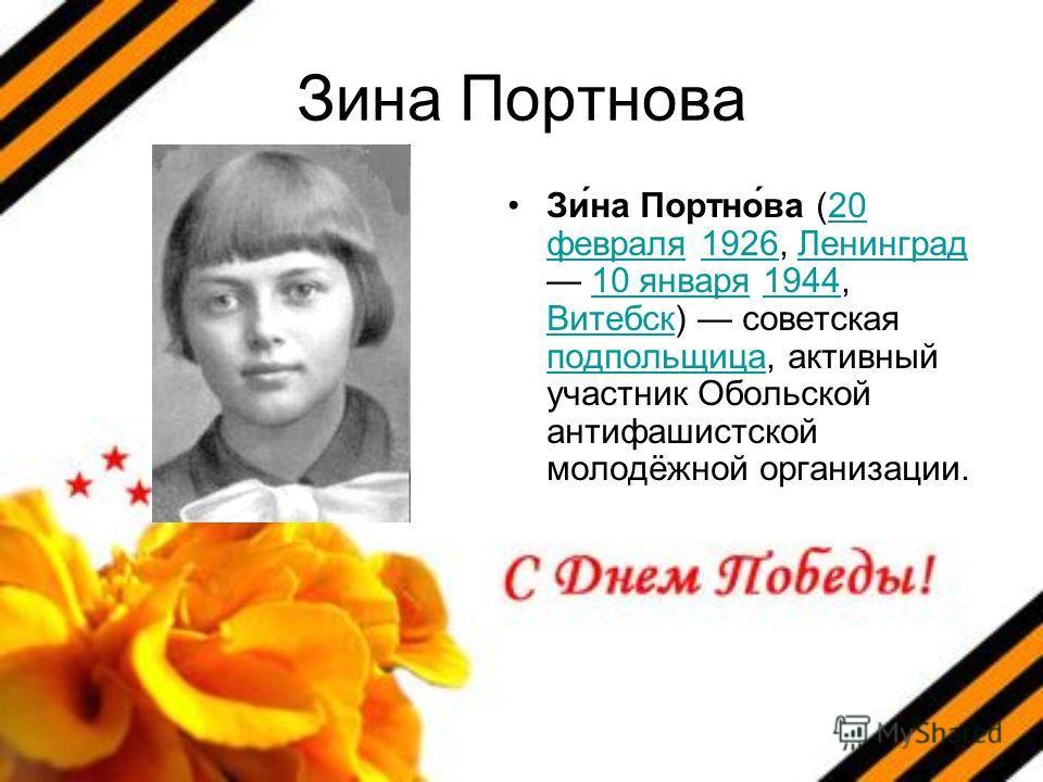 Зина Портнова Зи́на Портно́ва (20 февраля 1926, Ленинград 10 января 1944, Витебск) советская подпольщица, активный участник Обольской антифашистской молодёжной организации.20 февраля1926Ленинград10 января1944 Витебск подпольщица
