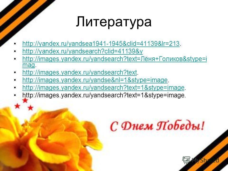 Литература http://yandex.ru/yandsea1941-1945&clid=41139&lr=213.http://yandex.ru/yandsea1941-1945&clid=41139&lr=213 http://yandex.ru/yandsearch?clid=41139&y http://images.yandex.ru/yandsearch?text=Лёня+Голиков&stype=i mag.http://images.yandex.ru/yands