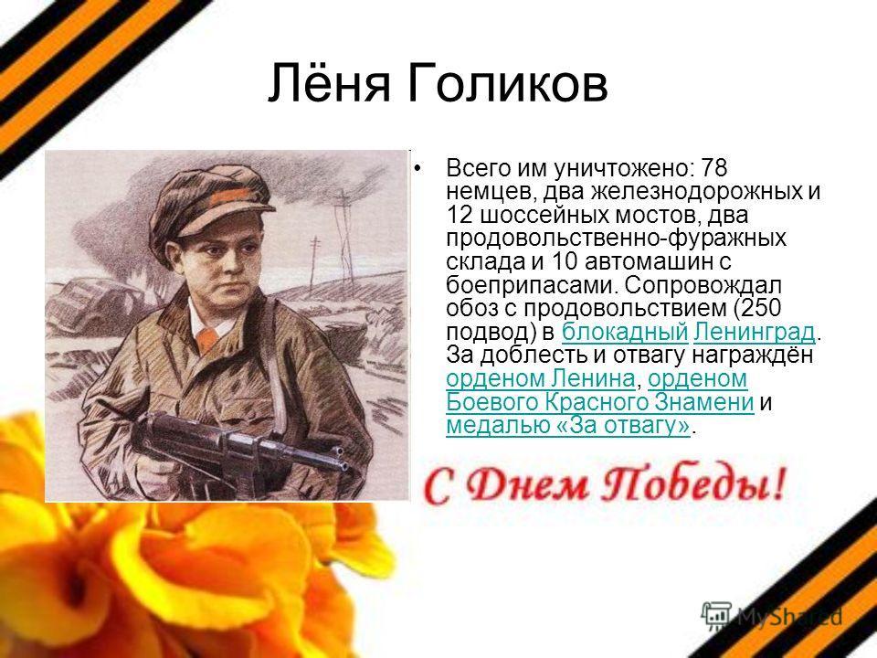 Лёня Голиков Всего им уничтожено: 78 немцев, два железнодорожных и 12 шоссейных мостов, два продовольственно-фуражных склада и 10 автомашин с боеприпасами. Сопровождал обоз с продовольствием (250 подвод) в блокадный Ленинград. За доблесть и отвагу на