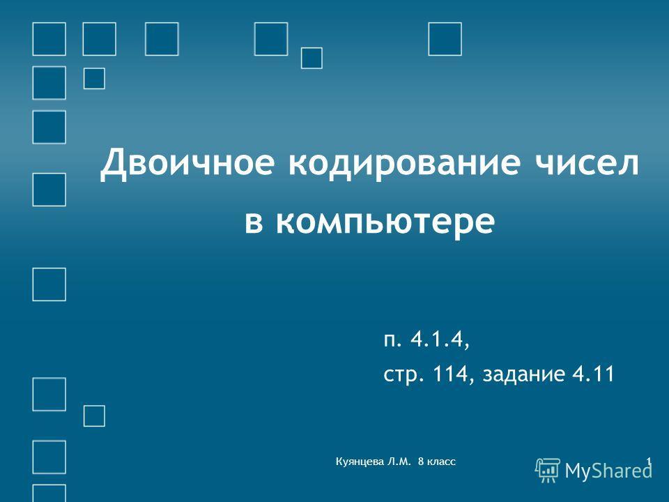 Куянцева Л.М. 8 класс1 Двоичное кодирование чисел в компьютере п. 4.1.4, стр. 114, задание 4.11