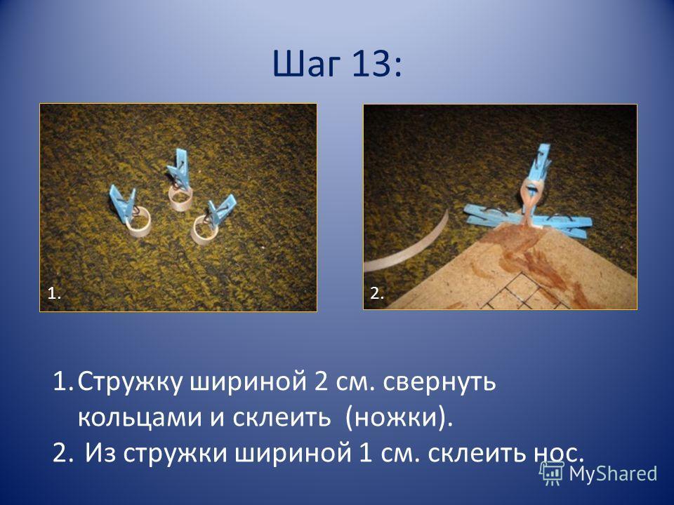 Шаг 13: 1.Стружку шириной 2 см. свернуть кольцами и склеить (ножки). 2. Из стружки шириной 1 см. склеить нос. 1.2.