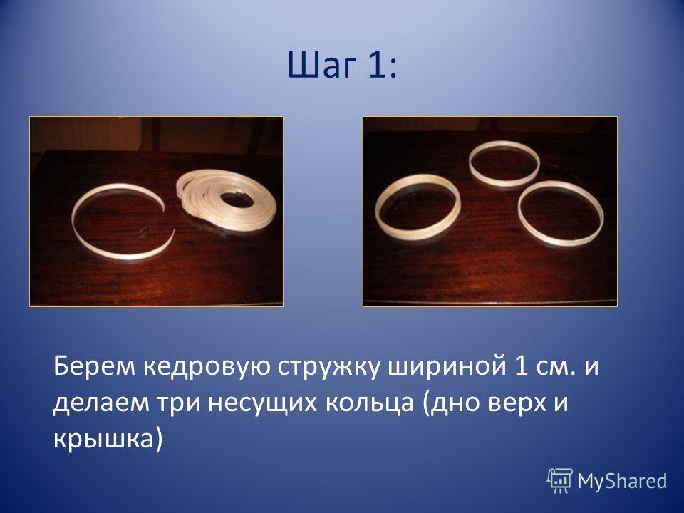 Шаг 1: Берем кедровую стружку шириной 1 см. и делаем три несущих кольца (дно верх и крышка)