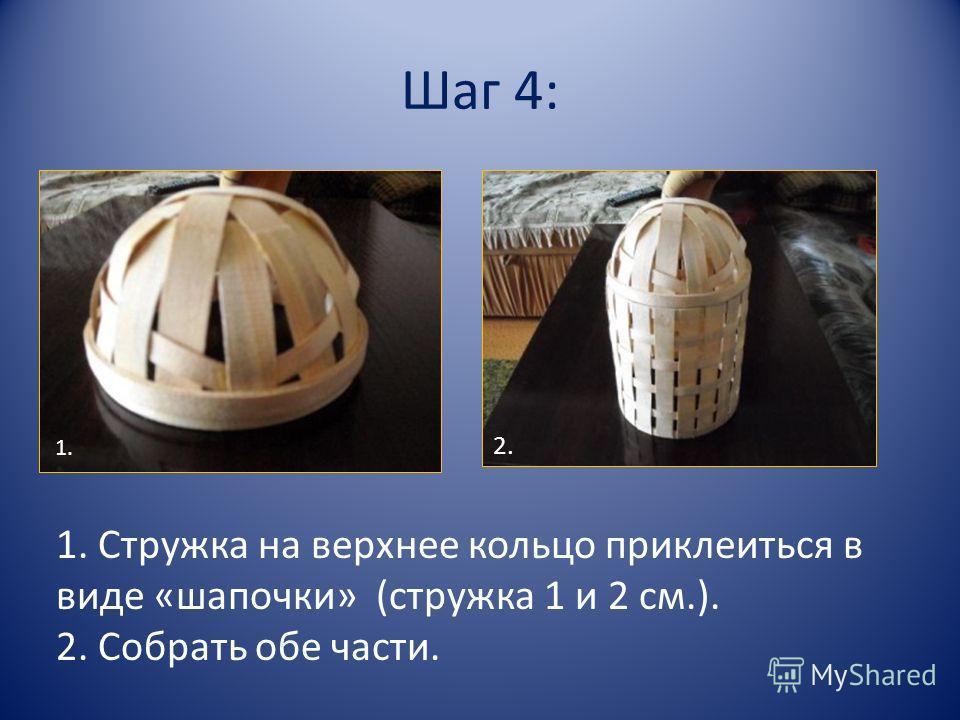 Шаг 4: 1. Стружка на верхнее кольцо приклеиться в виде «шапочки» (стружка 1 и 2 см.). 2. Собрать обе части. 1. 2.