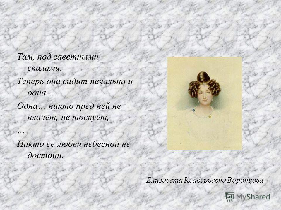 Там, под заветными скалами, Теперь она сидит печальна и одна… Одна… никто пред ней не плачет, не тоскует, … Никто ее любви небесной не достоин. Елизавета Ксаверьевна Воронцова