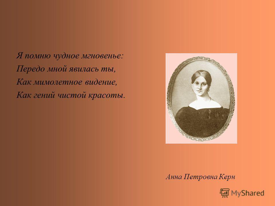 Я помню чудное мгновенье: Передо мной явилась ты, Как мимолетное видение, Как гений чистой красоты. Анна Петровна Керн