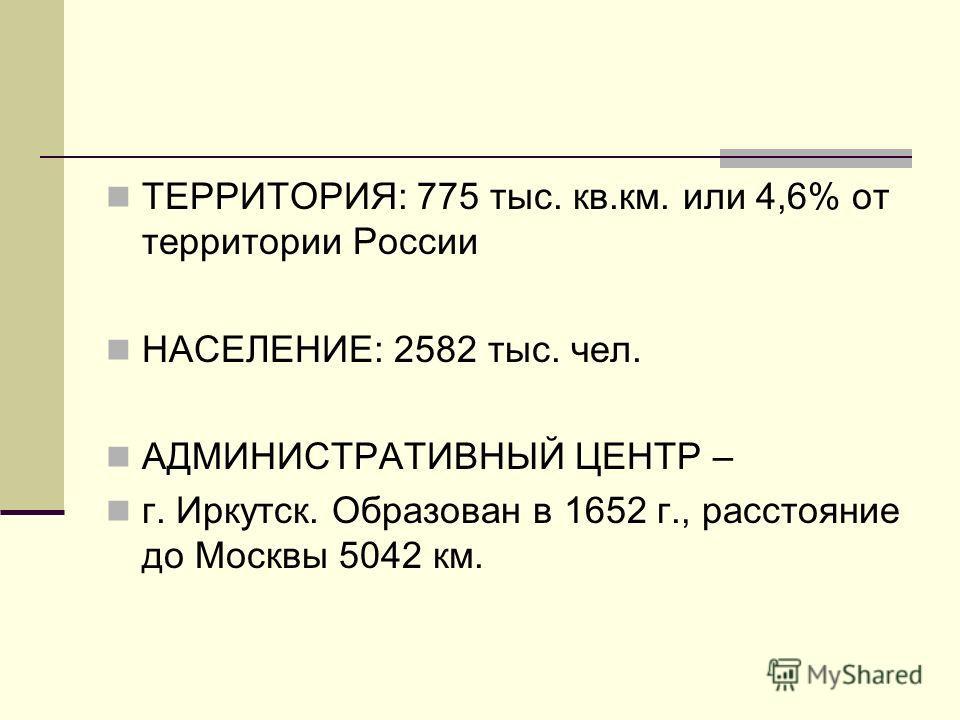 ТЕРРИТОРИЯ: 775 тыс. кв.км. или 4,6% от территории России НАСЕЛЕНИЕ: 2582 тыс. чел. АДМИНИСТРАТИВНЫЙ ЦЕНТР – г. Иркутск. Образован в 1652 г., расстояние до Москвы 5042 км.