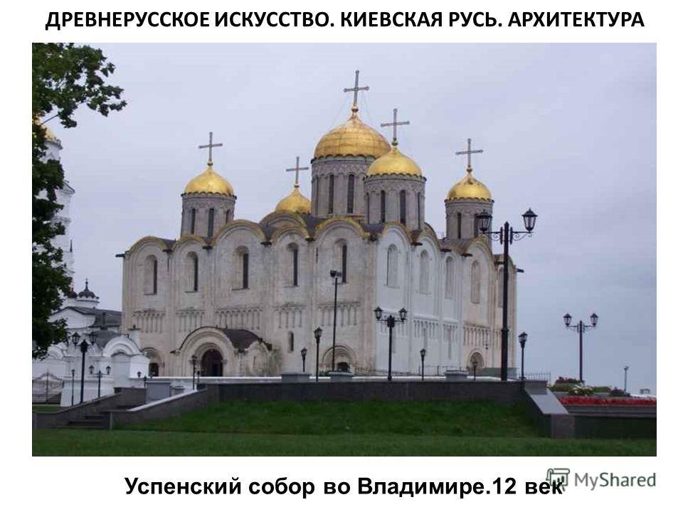 Успенский собор во Владимире.12 век ДРЕВНЕРУССКОЕ ИСКУССТВО. КИЕВСКАЯ РУСЬ. АРХИТЕКТУРА
