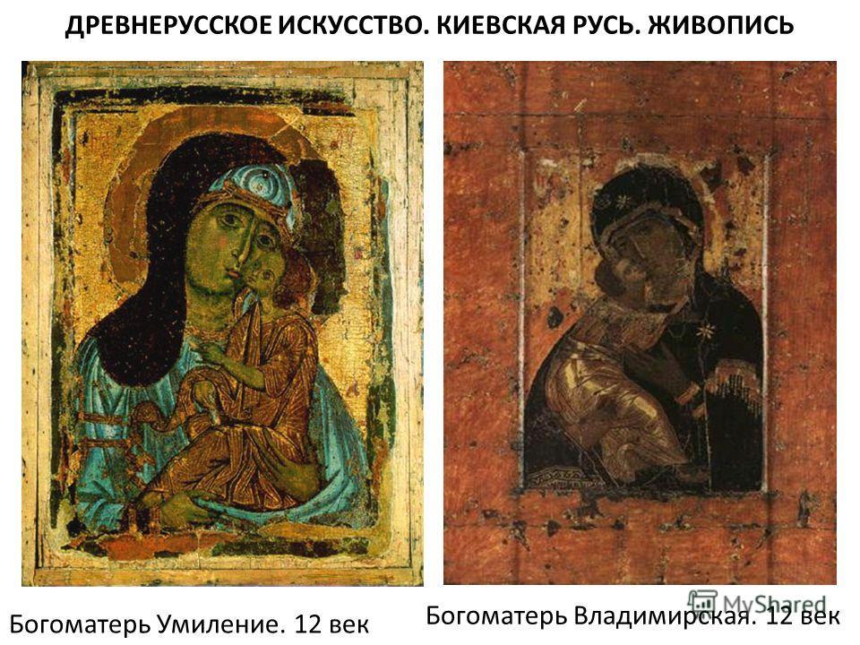 Богоматерь Умиление. 12 век Богоматерь Владимирская. 12 век ДРЕВНЕРУССКОЕ ИСКУССТВО. КИЕВСКАЯ РУСЬ. ЖИВОПИСЬ