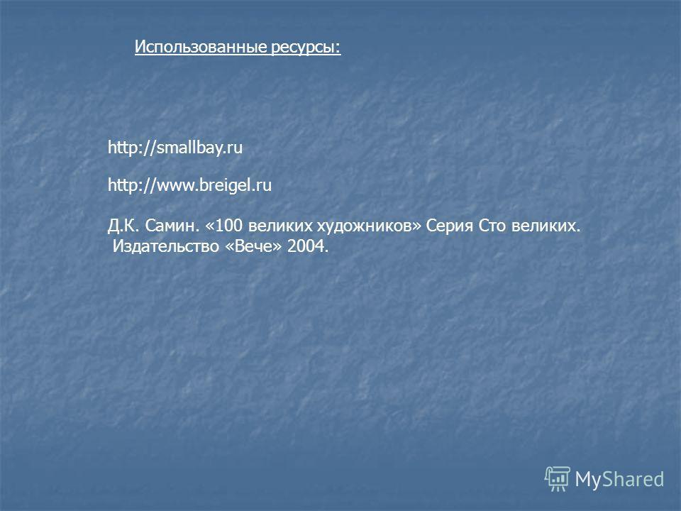 http://smallbay.ru Использованные ресурсы: http://www.breigel.ru Д.К. Самин. «100 великих художников» Серия Сто великих. Издательство «Вече» 2004.