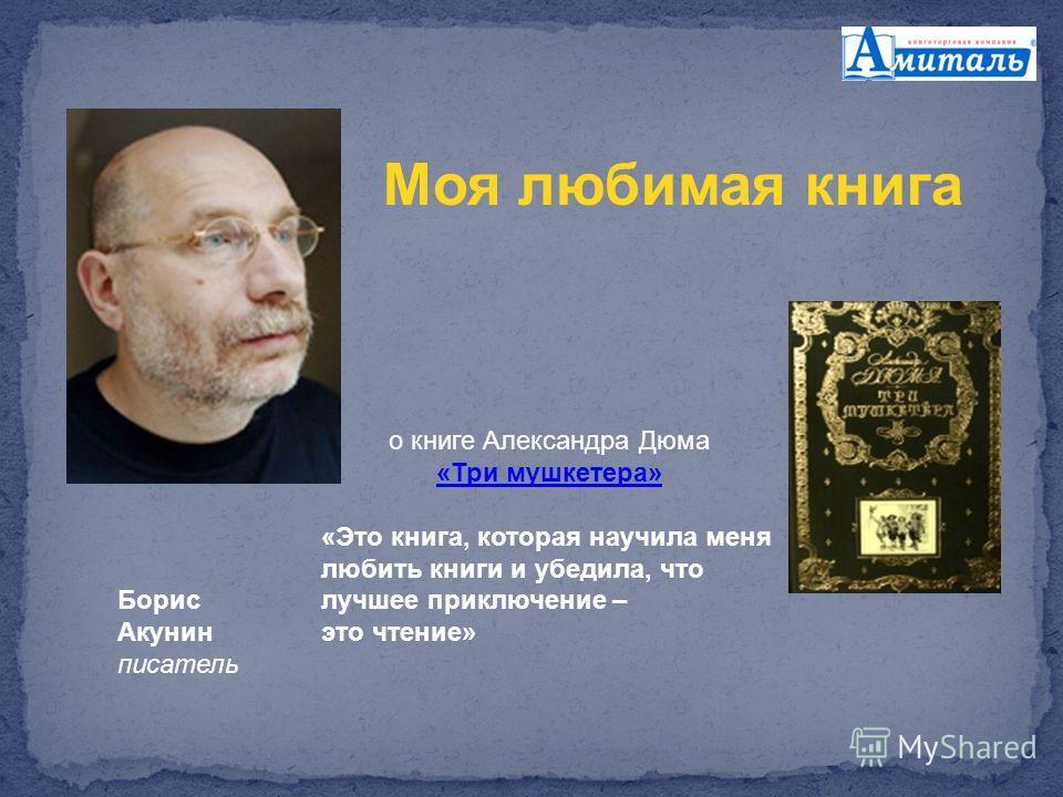 Борис Акунин писатель о книге Александра Дюма «Три мушкетера» «Это книга, которая научила меня любить книги и убедила, что лучшее приключение – это чтение» Моя любимая книга